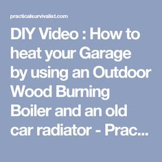 DIY Video : How to heat your Garage by using an Outdoor Wood Burning Boiler and an old car radiator - Practical Survivalist