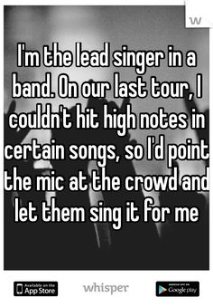 I'm the lead singer in a band. On our last tour, I couldn't hit high notes in certain songs, so I'd point the mic at the crowd and let them sing it for me