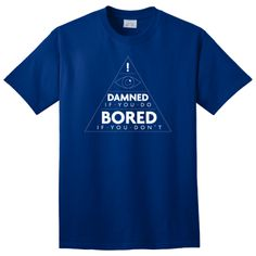 Damned If You Do Bored If You Don't T-Shirt - $6.99. https://www.tanga.com/deals/a09f264e65/damned-if-you-do-bored-if-you-don-t-t-shirt