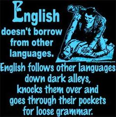 """Too true. Sounds like Terry Pratchett, but is actually a paraphrase - here is the original quote from James Nicoll. """"The problem with defending the purity of the English language is that English is about as pure as a cribhouse whore. We don't just borrow words; on occasion, English has pursued other languages down alleyways to beat them unconscious and rifle their pockets for new vocabulary."""""""
