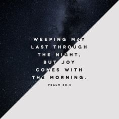 Psalms For His anger is but for a moment, His favor is for a lifetime. Weeping may endure for a night, But a shout of joy comes in the morning. Strength In The Lord, Weeping May Endure, Joy In The Morning, What Is True Love, Hope For The Day, Sing To The Lord, Amplified Bible, Hillsong United, Bible Verses