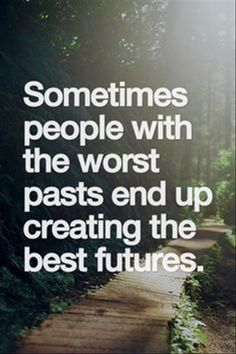 Sometimes people with the worst pasts end up creating the best futures.