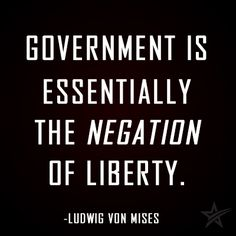Government is essentially the negation of liberty. Ludwig von Mises