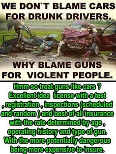 We don't blame cars for drunk drivers. Why blame guns for violent people. Plus, cars are not designed to kill human beings. Whereas, guns are designed for one purpose only: to put holes in things, primarily to maim or kill.