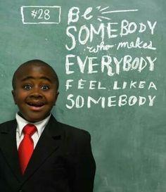 Be somebody who makes everybody feel like somebody. Kid president