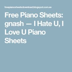 Free Piano Sheets: gnash — I Hate U, I Love U Piano Sheets