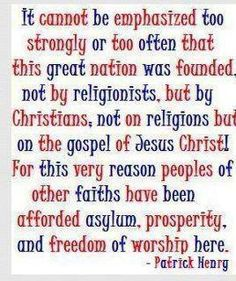 """It cannot be emphasized too strongly or too often that this great nation was founded, not by religionists, but by Christians, not on religions but on the gospel of Jesus Christ! For this very reason people of other faiths have been afforded asylum, prosperity, and freedom of worship here."" #PatrickHenry #Quotes"
