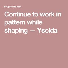 Continue to work in pattern while shaping — Ysolda