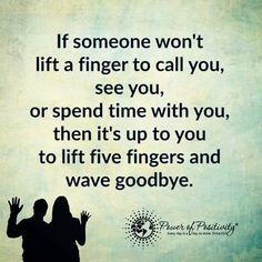 If someone won't lift a fine to all you, see you, or spend time with you, then it's up to you to lift five fingers and wave goodbye.