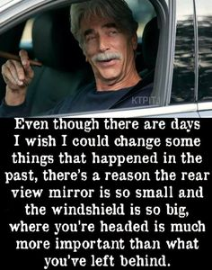 There's a reason the rear view mirror is so small. : motivation - if you can't believe Sam Elliot, who can you trust? Wise Quotes, Quotable Quotes, Words Quotes, Quotes To Live By, Motivational Quotes, Funny Quotes, Inspirational Quotes, Sayings, Quotes By Famous People