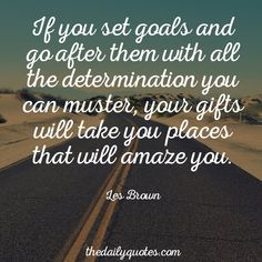 If you set goals and go after them with all the determination you can muster, your gifts will take you places that will amaze you. – Les Brown thedailyquotes.com