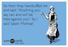 """Free and Funny Flirting Ecard: So then they handcuffed me and said, """"Anything you say can and will be held against you"""". So I said """"Jason Momoa"""" Create and send your own custom Flirting ecard. Sexy Men, Hot Men, Travis Fimmel, Raining Men, Charlie Hunnam, Hollywood, Avan Jogia, Jason Momoa, Taylor Kitsch"""