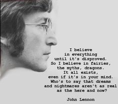 Love this quote: I believe in everything until it's disproved. So I believe in fairies, the myths, dragons. It all exists, even if it's in your mind. Who's to say that dreams and nightmares aren't as real as the here and now? by John Lennon Citation John Lennon, John Lennon Quotes, Jon Lennon, John Lennon Lyrics, Imagine John Lennon, Great Quotes, Quotes To Live By, Inspirational Quotes, Motivational Monday