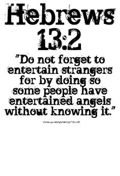 """""""Do not forget to entertain stranger for by doing so some people have entertained angels without knowing it."""""""