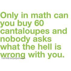 Yeah, I tried asking my math teacher that, no sense of humor.