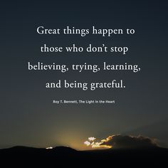 Great things happen to those who don't stop believing, trying, learning, and being grateful. Roy T. Bennett, The Light in the Heart