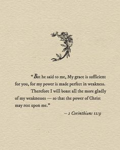 """worshipgifs: """" But he said to me, """"My grace is sufficient for you, for my power is made perfect in weakness."""" Therefore I will boast all the more gladly of my weaknesses, so that the power of Christ may rest upon me. Corinthians The power. Bible Verses Quotes, Bible Scriptures, Faith Quotes, Soli Deo Gloria, Trust God, Christian Quotes, Christian Faith, Word Of God, Beautiful Words"""