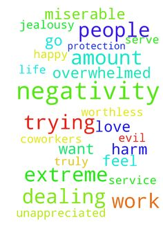 Been dealing with extreme amount of negativity and - Been dealing with extreme amount of negativity and jealousy in my workplace. Getting up to go to work is a challenge because I feel so worthless and unappreciated. Please pray for protection from all trying to do harm to me. Coworkers at work just are about themselves lying to get ahead. I am overwhelmed. Im trying to serve the people because I love customer service. But Im truly miserable please Lord remove all negativity and evil people…