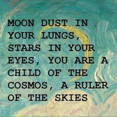 Cancer - moon dust in your lungs, stars in your eyes, you are the child of the cosmos, a ruler of the skies