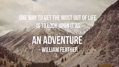 One way to get the most out of life is to look upon it as an adventure. – William Feather thedailyquotes.com
