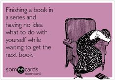 http://cdn.someecards.com/someecards/usercards/finishing-a-book-in-a-series-and-having-no-idea-what-to-do-with-yourself-while-waiting-to-get-the-next-book-86bb6.png