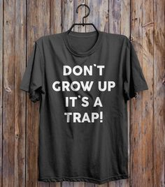 don`t grow up it`s a trap t-shirt - Shirtoopia