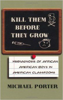 Kill Them Before They Grow: Misdiagnosis of African American Boys in American Classrooms - According to Michael Porter, some people believe that today's youth, especially African American males, are lost;#africanbookstore