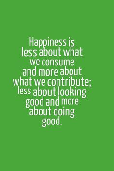 """Happiness is less about what we consume and more about what we contribute; less about looking good and more about doing good."""
