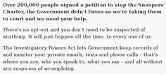 """The UK now tracks everything you do, despite protests. """"Over 200,000 people signed a petition to stop the Snoopers' Charter, the Government didn't listen so we're taking them to court and we need your help.  There's no opt-out and you don't need to be suspected of anything. It will just happen all the time, to every one of us.  The Investigatory Powers Act lets Government keep records of and monitor your private emails, texts and phone calls--that's where you are, who you speak to..."""""""