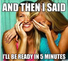 Hahahahahaha ! Never ready in 5 minutes.Ever.