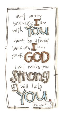 don't worry because I am with you, don't be afraid because I am your God, I will make you strong and will help you ~Isaiah 41:10