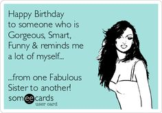 Happy Birthday to someone who is gorgeous, smart, funny & reminds me a lot of myself... <br /> <br /> <br />...from on fabulous sister to another!