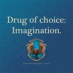 Drug of choice: Imagination. #Ravenclaw #HarryPotter