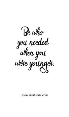Be who you needed when you were younger... 40 Amazing Inspirational Quotes