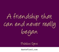 Publilius Syrus picture quotes - A friendship that can end never really began - Friendship quotes