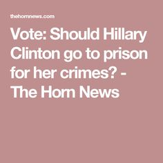 Vote: Should Hillary Clinton go to prison for her crimes? - The Horn News