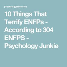 10 Things That Terrify ENFPs - According to 304 ENFPS - Psychology Junkie