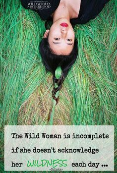 The Wild Woman is incomplete if she doesn't acknowledge her wildness each day…