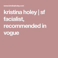 kristina holey | sf facialist, recommended in vogue