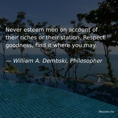 Never esteem men on account of their riches or their station. Respect goodness, find it where you may. — William A. Bible Science, Becoming Human, Kindness Quotes, Intelligent Design, Human Condition, Atheist, Respect, Finding Yourself, Life Quotes