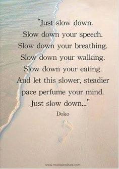 Wow! So simple but I bet this produces amazing results in your body, mind and soul. This is my new mantra. Slow down!