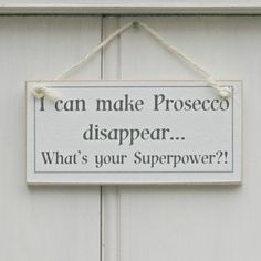 I MAKE PROSECCO DISAPPEAR WHAT'S YOUR SUPERPOWER?! HUMOROUS SHABBY CHIC SIGN | eBay