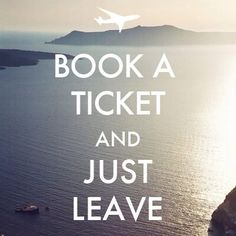 Book a ticket and just leave. I wish I simplified everything like this.