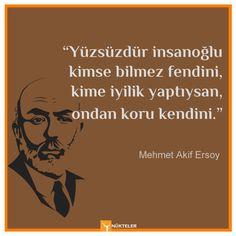 """""""Yüzsüzdür insanoğlu kimse bilmez fendini, kime iyilik yaptıysan, ondan koru kendini.""""  Mehmet Âkif Ersoy"""