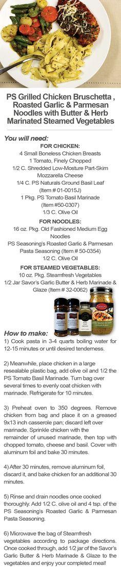 PS Grilled Chicken Bruschetta , Roasted Garlic & Parmesan Noodles with Butter & Herb Marinated Steamed Vegetables  Basil Leaf Ground - http://www.savortheseasons.com/PS-Naturals-Basil-Leaf-Ground/dp/B00BNEL3CG  Savor garlic Butter & Herb Marinade - http://www.savortheseasons.com/Garlic-Butter-Herb-Marinade-Glaze/dp/B00MYA45HS