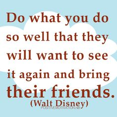 .Do what you do so well that they will want to see it again and bring their friends