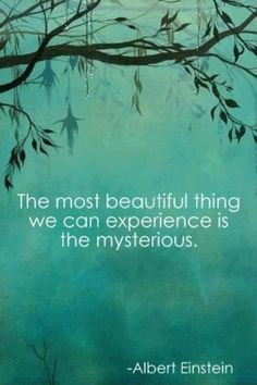 """""""The most beautiful thing we experience is the mysterious."""""""