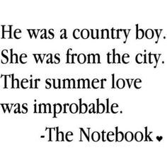 country boy in love with a city girl...The Notebook quotes are endless :)