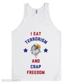 I Eat Terrorism And Crap Freedom. America's Bald Eagle doesn't put up with the bad guys. 'Merica wasn't made for chumps! Look great this summer with this funny patriotic shirt. #Merica
