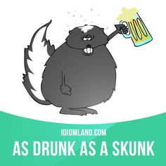 """As drunk as a skunk"" means ""very drunk"". Example: The man was as drunk as a skunk when he walked into the restaurant. #idiom #idioms #saying - Repinned by Chesapeake College Adult Ed. We offer free classes on the Eastern Shore of MD to help you earn your GED - H.S. Diploma or Learn English (ESL). www.Chesapeake.edu"